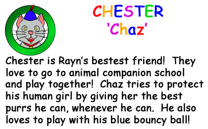 Bio Card - 'Chaz': Chester is Rayn�s bestest friend!  They love to go to animal companion school and play together!  Chaz tries to protect his human girl by giving her the best purrs he can, whenever he can.  He also loves to play with his blue bouncy ball!