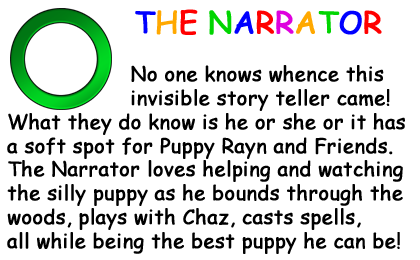 Bio Card - The Narrator: No one knows whence this invisible story teller came! What they do know is he or she or it has a soft spot for Puppy Rayn and Friends.  The Narrator loves helping and watching the silly puppy as he bounds through the woods, plays with Chaz, casts spells, all while being the best puppy he can be!