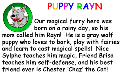 Bio Card - Puppy Rayn: Our magical furry hero was born on a rainy day, so his mom called him Rayn!  He is a gray wolf puppy who loves to bark, play with fairies and learn to cast magical spells!  Nice Sylphe teaches him magic, Freind Brisa teaches him self-defense, and his best friend ever is Chester 'Chaz' the Cat!