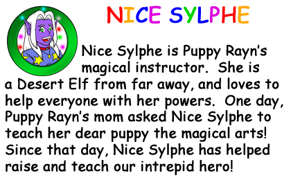 Bio Card - Nice Sylphe: Nice Sylphe is Puppy Rayns magical instructor.  She is a Desert Elf from far away, and loves to help everyone with her powers.  One day, Puppy Rayns mom asked Nice Sylphe to teach her dear puppy the magical arts! Since that day, Nice Sylphe has helped raise and teach our intrepid hero!